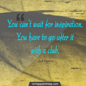 ... . You have to go after it with a club. Best Quote by Jack London