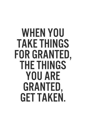 ... you take things for granted, the things you are granted, get taken