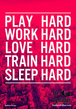 "Quote: ""Play hard, Work hard, Love hard, Train hard, Sleep hard ..."