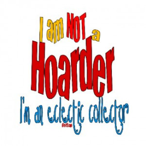 Hoarding! Be Proud! Shout it out!