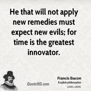 He that will not apply new remedies must expect new evils; for time is ...
