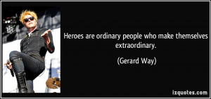 Heroes are ordinary people who make themselves extraordinary. - Gerard ...