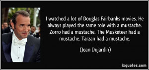 watched a lot of Douglas Fairbanks movies. He always played the same ...