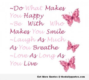 Do what makes you happy Be with who makes you smile Laugh as much as ...