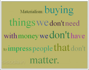 Materialism buying things we don't need with money