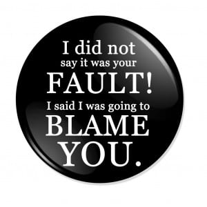 Did Not Say It Was Your Fault! I Said I Was Going To Blame You.