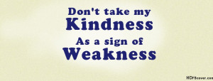 Dont Take My Kindness As A Sign Of Weakness Attitude Quotes Facebook