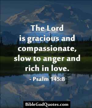 ... , slow to anger and rich in love. - Psalm 145:8 BibleGodQuotes.com