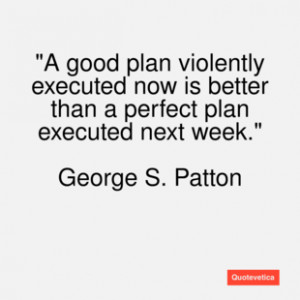 George s. patton quote a good plan violently
