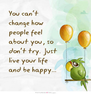 Be Happy Quotes Live Quotes Live Your Life Quotes People Never Change ...