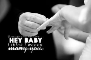 Hey baby i think i wanna marry you.