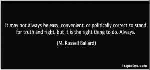 ... right, but it is the right thing to do. Always. - M. Russell Ballard