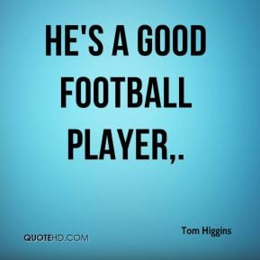 Tom Higgins - He's a good football player,.