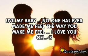 ... one has ever made me feel the way you make me feel ... I LovE yoU OE