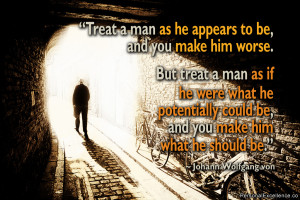 man as he appears to be, and you make him worse. But treat a man ...