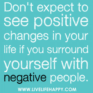 ... changes in your life if you surround yourself with negative people
