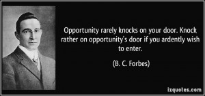Opportunity rarely knocks on your door. Knock rather on opportunity's ...