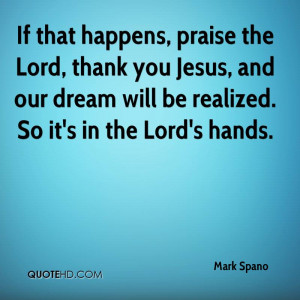 If that happens, praise the Lord, thank you Jesus, and our dream will ...