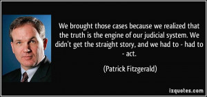 we realized that the truth is the engine of our judicial system ...