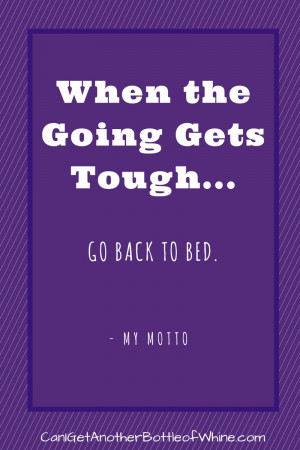 When the Going Gets Tough…Go Back to Bed -My Motto