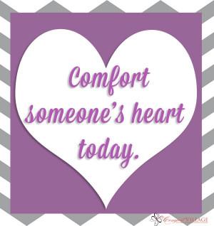 Comfort someone's heart.