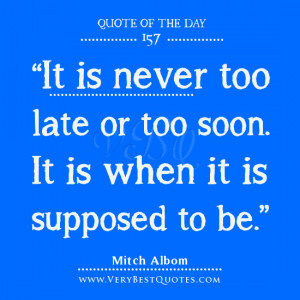 it is never too late or too soon it is when it is supposed to be mitch ...