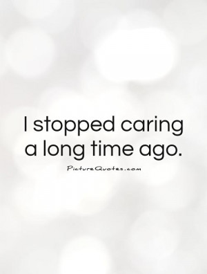 stopped caring a long time ago Picture Quote #1