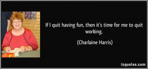 If I quit having fun, then it's time for me to quit working ...