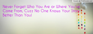 Never Forget Who You Are or Where You've Come From, Cuzz No One Knows ...
