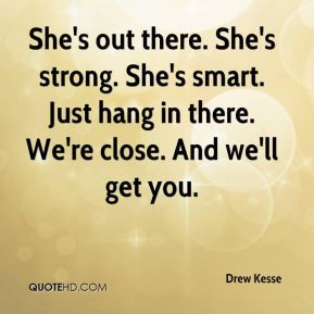 Drew Kesse - She's out there. She's strong. She's smart. Just hang in ...