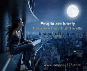 ... Lonely Because They Build Walls Instead Of Bridges ~ Loneliness Quote