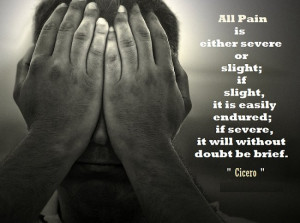 All pain is either severe or slight; if slight, it is easily endured