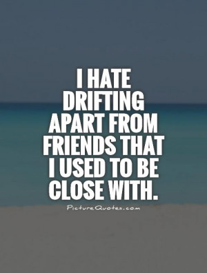 ... drifting apart from friends that I used to be close with Picture Quote
