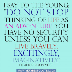 """say to the young: """"Do not stop thinking of life as an adventure ..."""