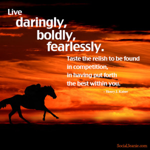 Quote #5: Live daringly, boldly, fearlessly. Taste the relish to be ...