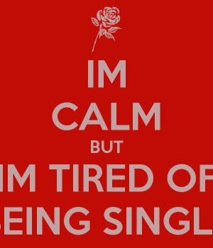 IM CALM BUT IM TIRED OF BEING SINGLE