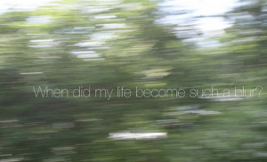 When did my life become such a blur? (by Sarah Hinckley )