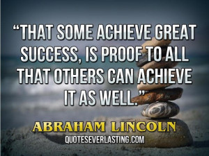 """... to all that others can achieve it as well."""" — Abraham Lincoln"""