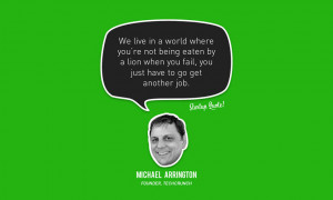 ... When you fail, you just have to get another job. – Michael Arrington