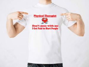 Physical Therapist Dont' Mess With Me I Get Paid To Hurt People T ...