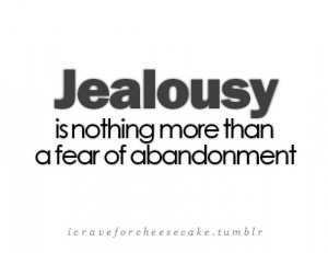 Jealousy is nothing more than fear of abandonment. If you are feeling ...