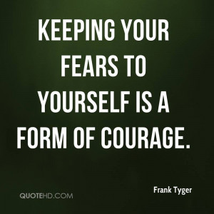 Keeping Your Fears To Yourself Is A Form Of Courage.