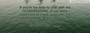 chat with me I'll UNDERSTAND. If you don't have time to check up on me ...