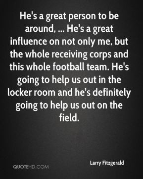 Larry Fitzgerald - He's a great person to be around, ... He's a great ...