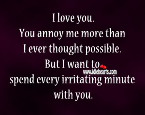 You Annoy Me But I Love You Quotes I love you. you annoy me more
