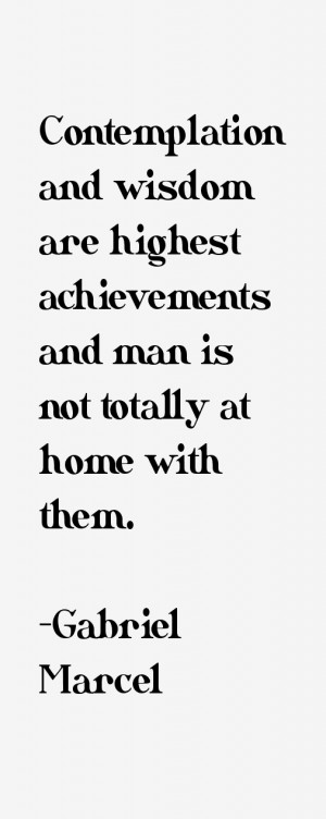 Contemplation and wisdom are highest achievements and man is not ...