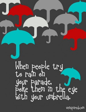... try to rain on your parade, poke them in the eye with your umbrella