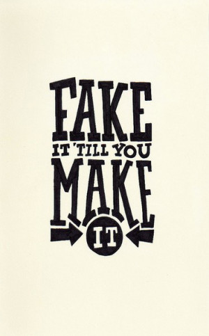 Fake it 'till you make it.