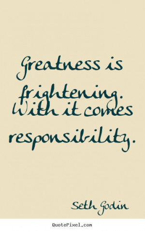 Greatness is frightening. with it comes responsibility. Seth Godin ...