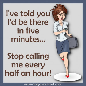 ... ...Stop calling me every half an hour!